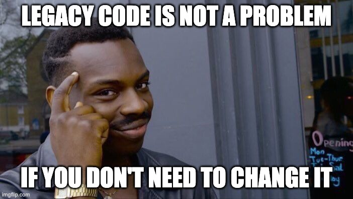 Legacy Code is not a problem if you don't need to change it